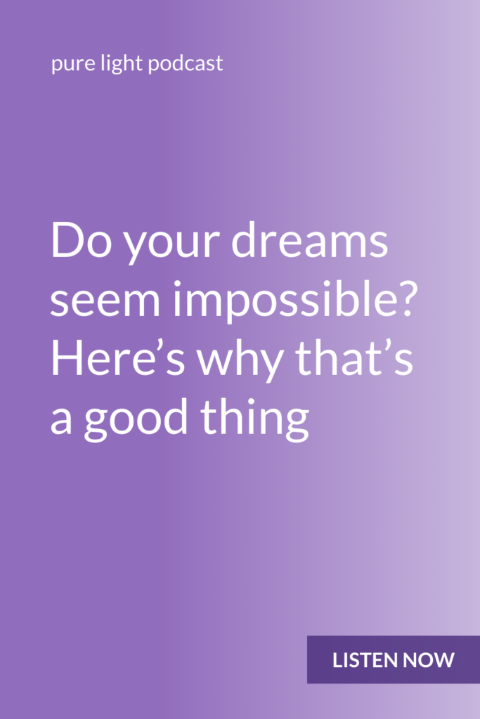 Dreams that seem impossible don't have to be dismissed. If you only allow yourself to do things that seem doable, you aren't giving yourself the opportunity to expand and grow. #purelightpodcast | ailikuutan.com