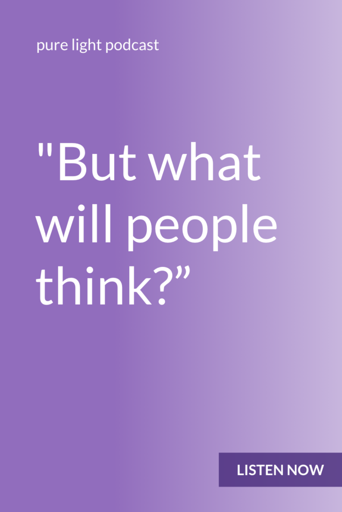 Fear of what people will think isn't really about what other people might think. It's about what you think. #purelightpodcast | ailikuutan.com