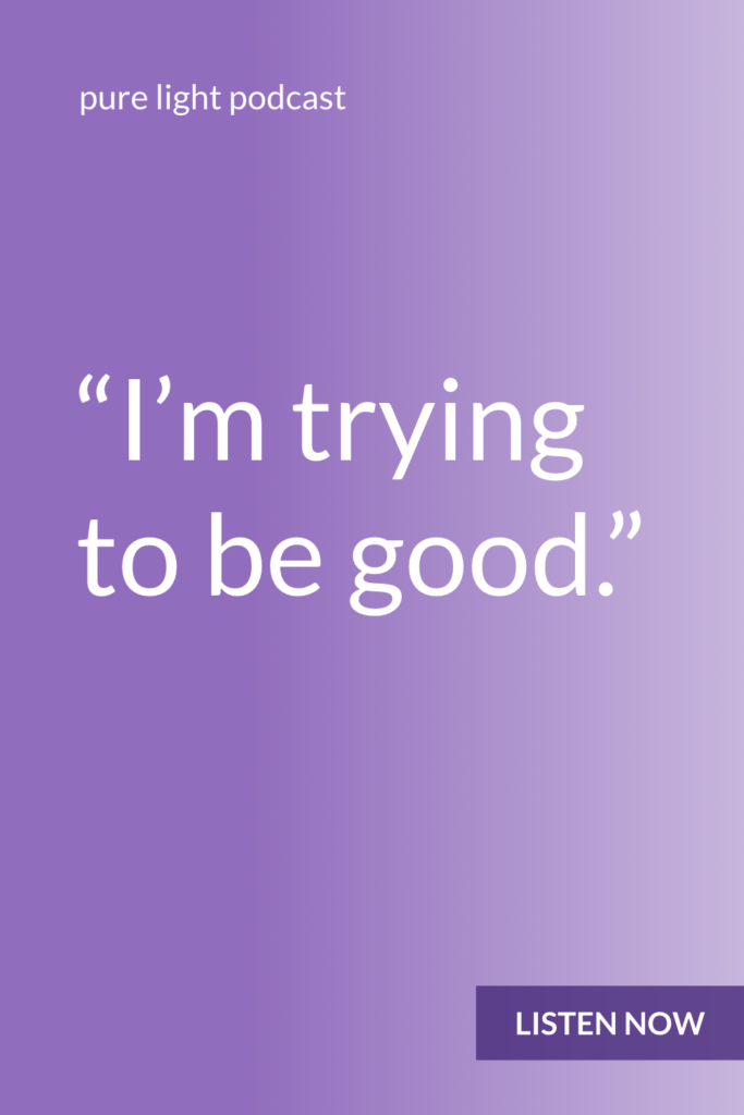 Do you ever talk yourself out of what you want because you're trying to be good? As if the thing you really want is somehow bad? Trying to be good is what makes you want to be bad. #purelightpodcast | ailikuutan.com
